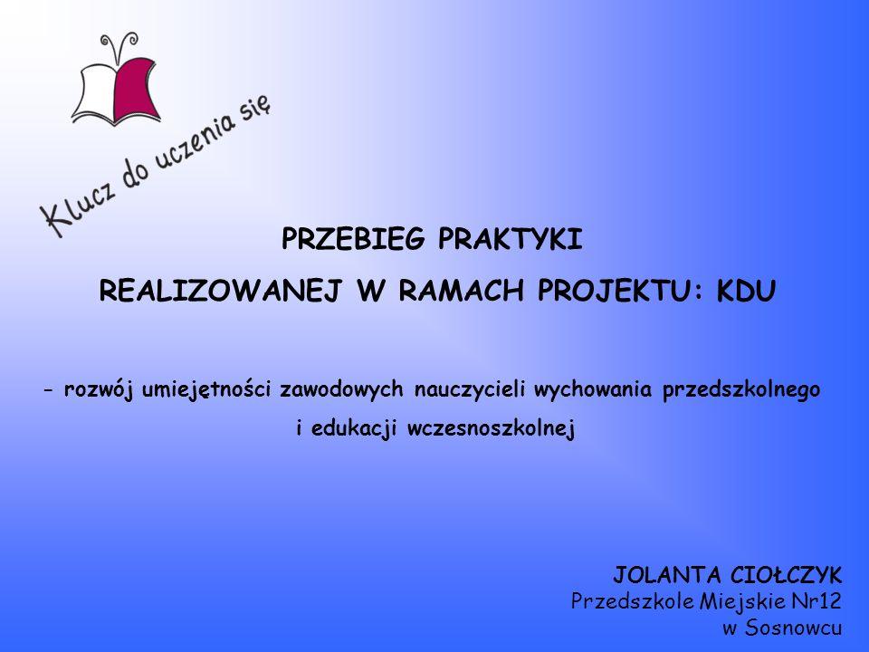 PRZEBIEG PRAKTYKI REALIZOWANEJ W RAMACH PROJEKTU: KDU - rozwój umiejętności zawodowych nauczycieli wychowania przedszkolnego i edukacji wczesnoszkolne
