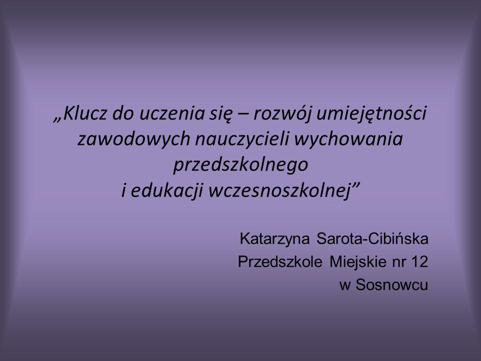 Klucz do uczenia się – rozwój umiejętności zawodowych nauczycieli wychowania przedszkolnego i edukacji wczesnoszkolnej Katarzyna Sarota-Cibińska Przedszkole Miejskie nr 12 w Sosnowcu