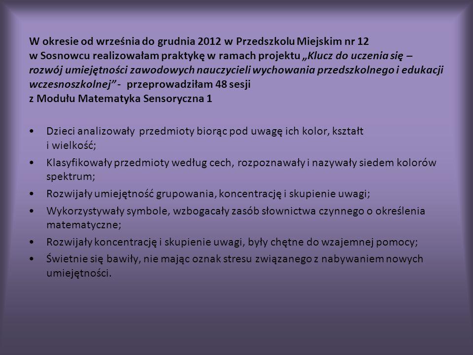 W okresie od września do grudnia 2012 w Przedszkolu Miejskim nr 12 w Sosnowcu realizowałam praktykę w ramach projektu Klucz do uczenia się – rozwój umiejętności zawodowych nauczycieli wychowania przedszkolnego i edukacji wczesnoszkolnej - przeprowadziłam 48 sesji z Modułu Matematyka Sensoryczna 1 Dzieci analizowały przedmioty biorąc pod uwagę ich kolor, kształt i wielkość; Klasyfikowały przedmioty według cech, rozpoznawały i nazywały siedem kolorów spektrum; Rozwijały umiejętność grupowania, koncentrację i skupienie uwagi; Wykorzystywały symbole, wzbogacały zasób słownictwa czynnego o określenia matematyczne; Rozwijały koncentrację i skupienie uwagi, były chętne do wzajemnej pomocy; Świetnie się bawiły, nie mając oznak stresu związanego z nabywaniem nowych umiejętności.