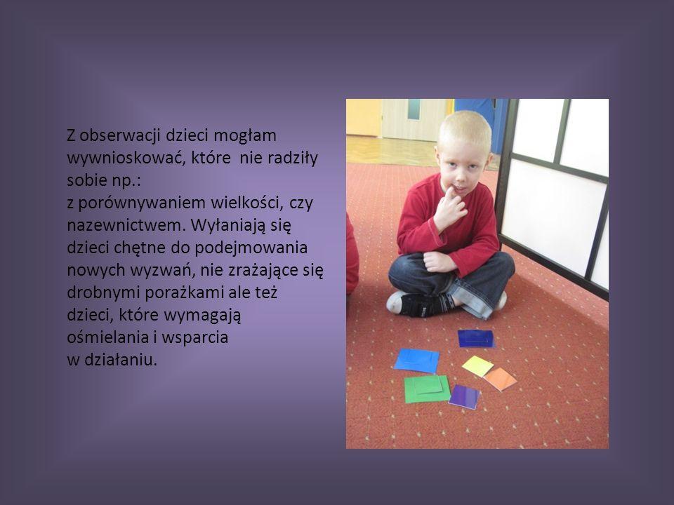 Z obserwacji dzieci mogłam wywnioskować, które nie radziły sobie np.: z porównywaniem wielkości, czy nazewnictwem.