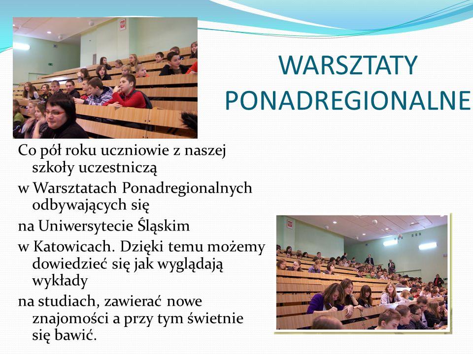 WARSZTATY PONADREGIONALNE Co pół roku uczniowie z naszej szkoły uczestniczą w Warsztatach Ponadregionalnych odbywających się na Uniwersytecie Śląskim