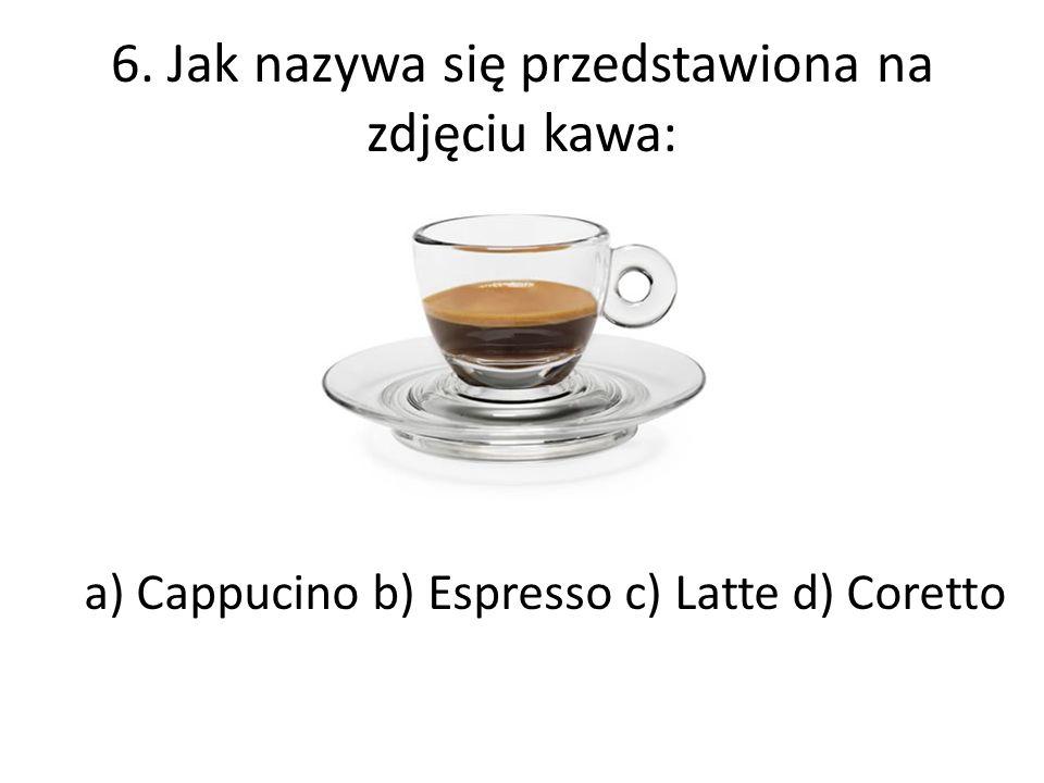 6. Jak nazywa się przedstawiona na zdjęciu kawa: a) Cappucino b) Espresso c) Latte d) Coretto
