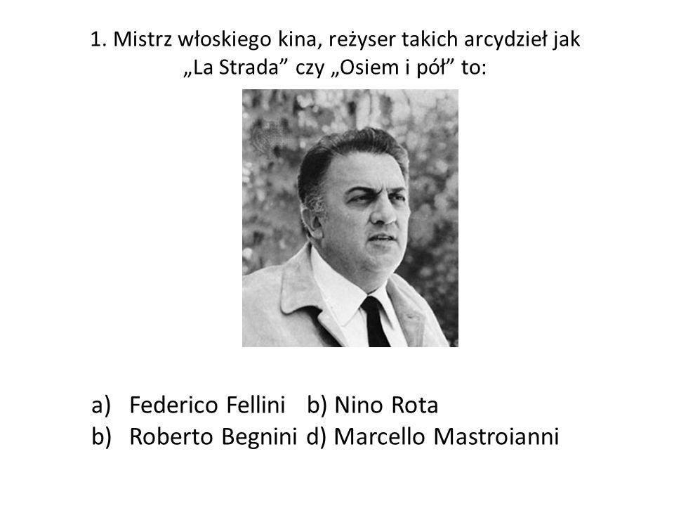 1. Mistrz włoskiego kina, reżyser takich arcydzieł jak La Strada czy Osiem i pół to: a)Federico Fellini b) Nino Rota b)Roberto Begnini d) Marcello Mas