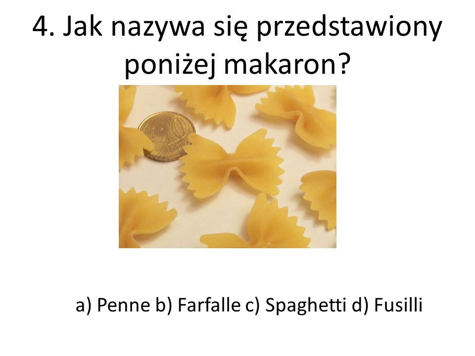 4. Jak nazywa się przedstawiony poniżej makaron? a) Penne b) Farfalle c) Spaghetti d) Fusilli