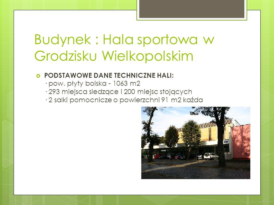 Budynek : Hala sportowa w Grodzisku Wielkopolskim PODSTAWOWE DANE TECHNICZNE HALI: · pow. płyty boiska - 1063 m2 · 293 miejsca siedzące i 200 miejsc s