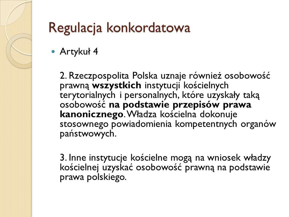 Regulacja konkordatowa Artykuł 4 2. Rzeczpospolita Polska uznaje również osobowość prawną wszystkich instytucji kościelnych terytorialnych i personaln