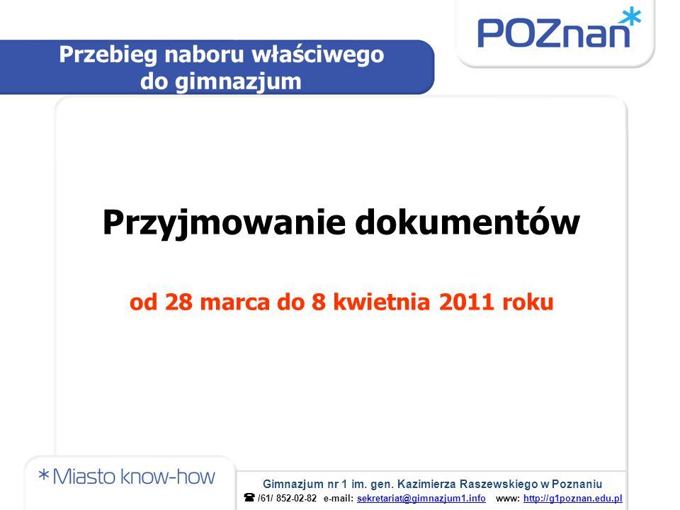 Przyjmowanie dokumentów od 28 marca do 8 kwietnia 2011 roku Przebieg naboru właściwego do gimnazjum Gimnazjum nr 1 im. gen. Kazimierza Raszewskiego w