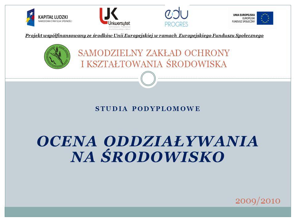STUDIA PODYPLOMOWE OCENA ODDZIAŁYWANIA NA ŚRODOWISKO SAMODZIELNY ZAKŁAD OCHRONY I KSZTAŁTOWANIA ŚRODOWISKA Projekt współfinansowany ze środków Unii Eu