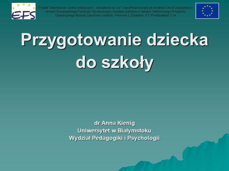 Przygotowanie dziecka do szkoły dr Anna Kienig Uniwersytet w Białymstoku Wydział Pedagogiki i Psychologii Projekt