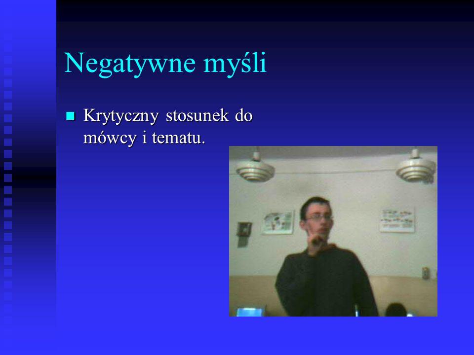 Negatywne myśli Krytyczny stosunek do mówcy i tematu. Krytyczny stosunek do mówcy i tematu.