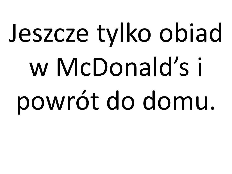 Jeszcze tylko obiad w McDonalds i powrót do domu.