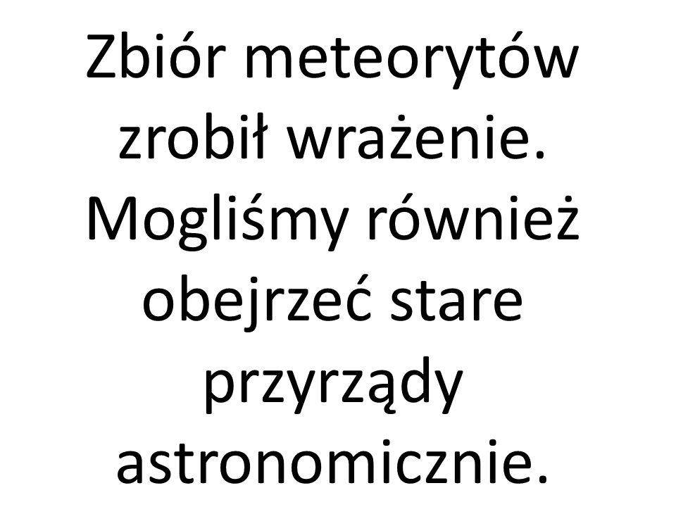 Zbiór meteorytów zrobił wrażenie. Mogliśmy również obejrzeć stare przyrządy astronomicznie.