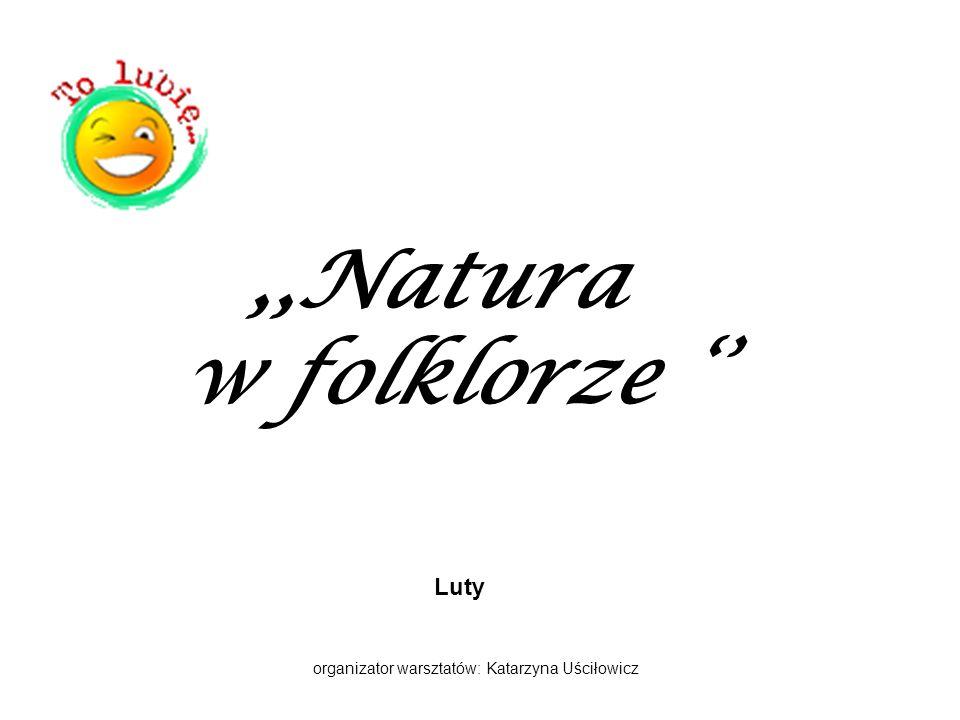 ,,Natura w folklorze Luty organizator warsztatów: Katarzyna Uściłowicz