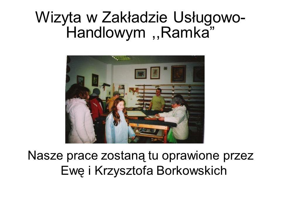 Wizyta w Zakładzie Usługowo- Handlowym,,Ramka Nasze prace zostaną tu oprawione przez Ewę i Krzysztofa Borkowskich