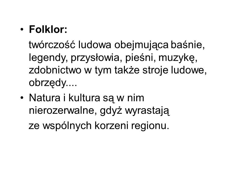 Folklor: twórczość ludowa obejmująca baśnie, legendy, przysłowia, pieśni, muzykę, zdobnictwo w tym także stroje ludowe, obrzędy.... Natura i kultura s