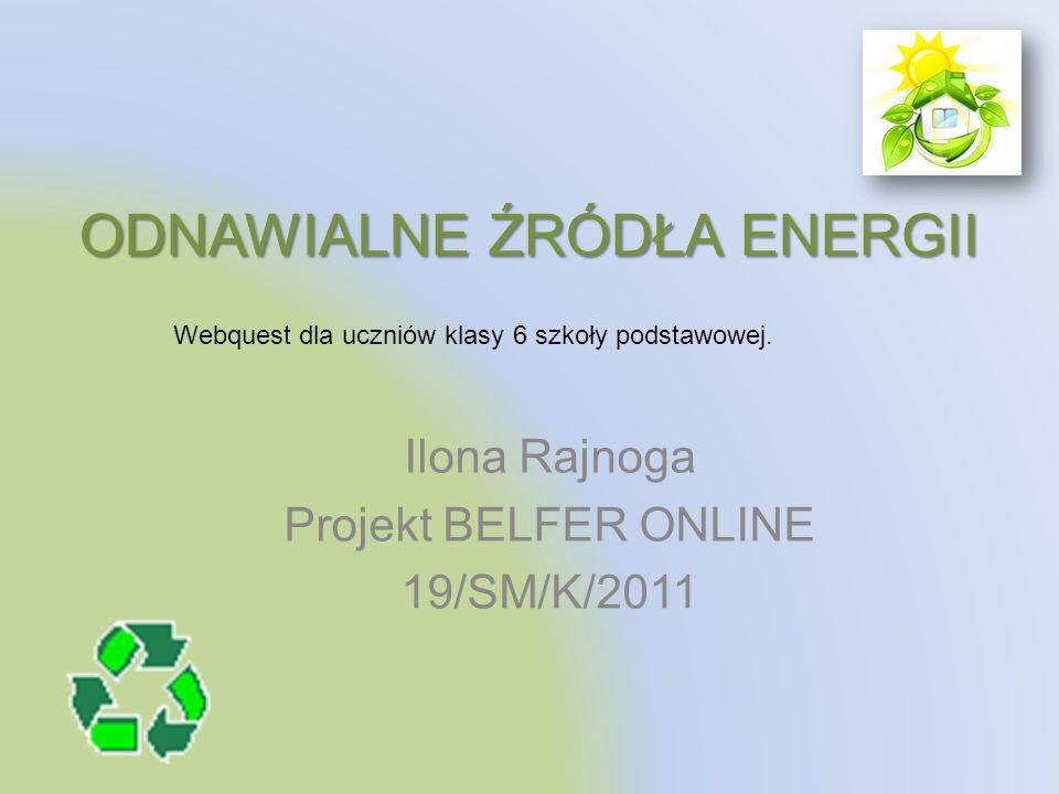 ODNAWIALNE ŹRÓDŁA ENERGII Ilona Rajnoga Projekt BELFER ONLINE 19/SM/K/2011 Webquest dla uczniów klasy 6 szkoły podstawowej.