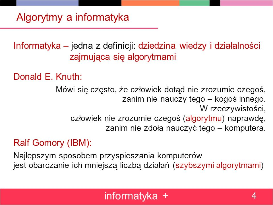 Algorytmy a informatyka Informatyka – jedna z definicji: dziedzina wiedzy i działalności zajmująca się algorytmami Donald E. Knuth: Mówi się często, ż