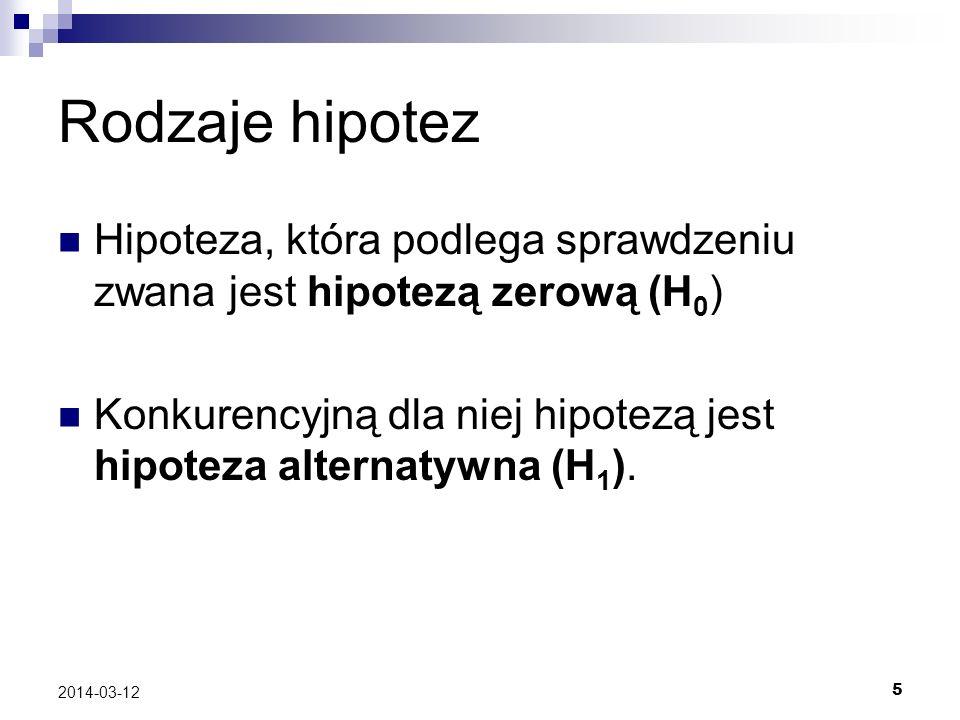 5 2014-03-12 Rodzaje hipotez Hipoteza, która podlega sprawdzeniu zwana jest hipotezą zerową (H 0 ) Konkurencyjną dla niej hipotezą jest hipoteza alternatywna (H 1 ).