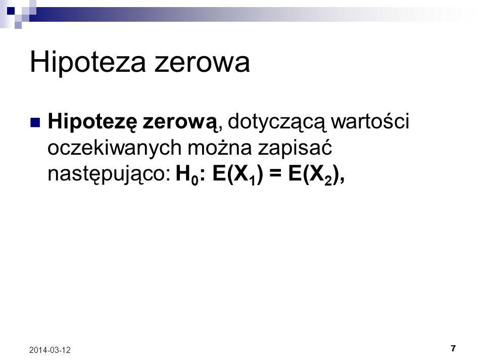 7 2014-03-12 Hipoteza zerowa Hipotezę zerową, dotyczącą wartości oczekiwanych można zapisać następująco: H 0 : E(X 1 ) = E(X 2 ),
