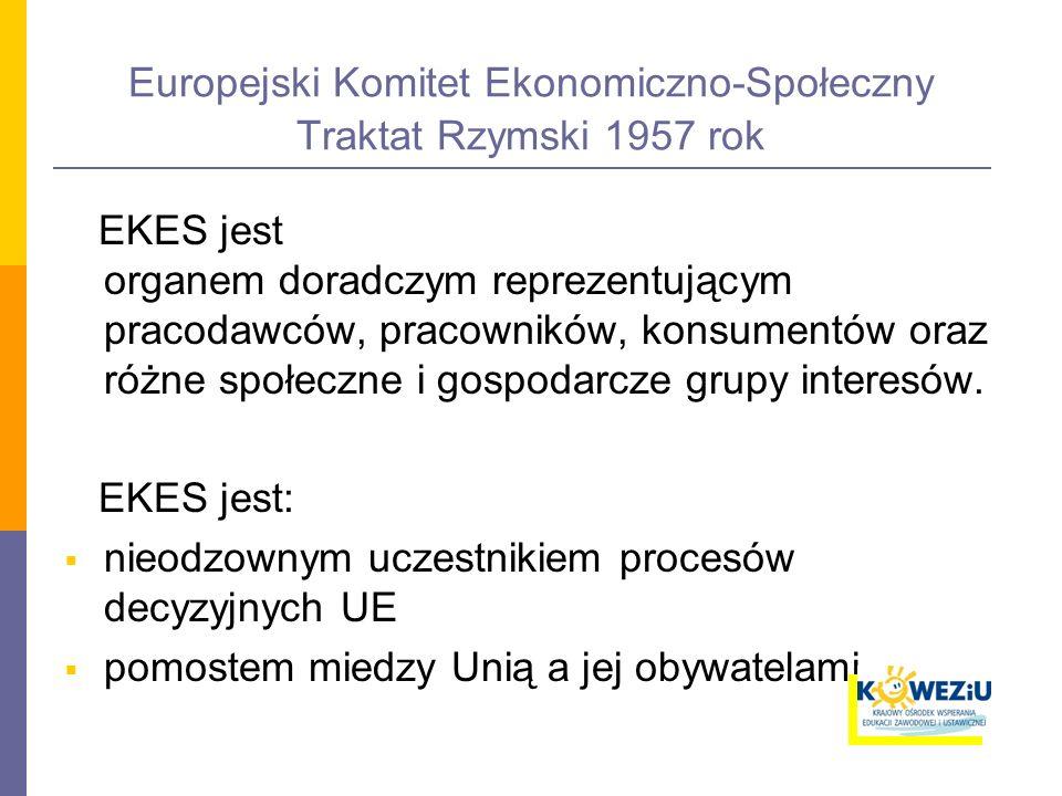 Europejski Komitet Ekonomiczno-Społeczny Traktat Rzymski 1957 rok EKES jest organem doradczym reprezentującym pracodawców, pracowników, konsumentów oraz różne społeczne i gospodarcze grupy interesów.
