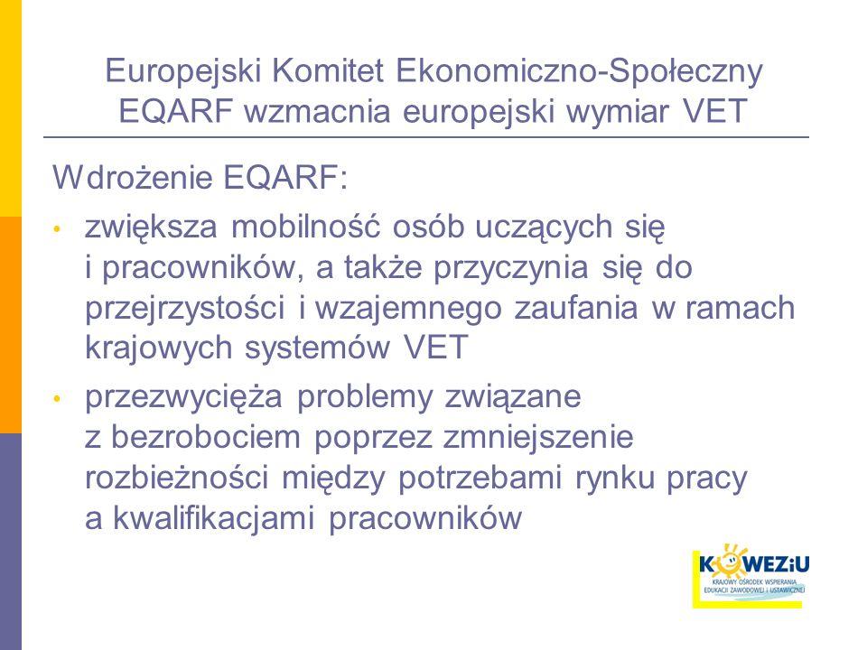 Europejski Komitet Ekonomiczno-Społeczny EQARF wzmacnia europejski wymiar VET Wdrożenie EQARF: zwiększa mobilność osób uczących się i pracowników, a także przyczynia się do przejrzystości i wzajemnego zaufania w ramach krajowych systemów VET przezwycięża problemy związane z bezrobociem poprzez zmniejszenie rozbieżności między potrzebami rynku pracy a kwalifikacjami pracowników