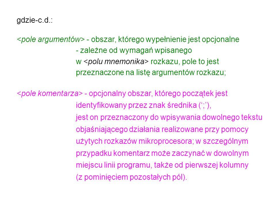 gdzie-c.d.: - obszar, którego wypełnienie jest opcjonalne - zależne od wymagań wpisanego w rozkazu, pole to jest przeznaczone na listę argumentów rozkazu; - opcjonalny obszar, którego początek jest identyfikowany przez znak średnika (;), jest on przeznaczony do wpisywania dowolnego tekstu objaśniającego działania realizowane przy pomocy użytych rozkazów mikroprocesora; w szczególnym przypadku komentarz może zaczynać w dowolnym miejscu linii programu, także od pierwszej kolumny (z pominięciem pozostałych pól).