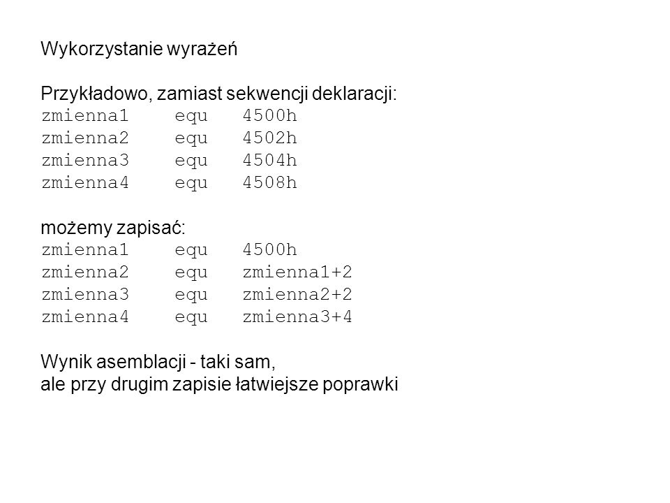 Wykorzystanie wyrażeń Przykładowo, zamiast sekwencji deklaracji: zmienna1 equ4500h zmienna2 equ4502h zmienna3 equ4504h zmienna4 equ4508h możemy zapisać: zmienna1 equ4500h zmienna2 equzmienna1+2 zmienna3 equzmienna2+2 zmienna4 equzmienna3+4 Wynik asemblacji - taki sam, ale przy drugim zapisie łatwiejsze poprawki