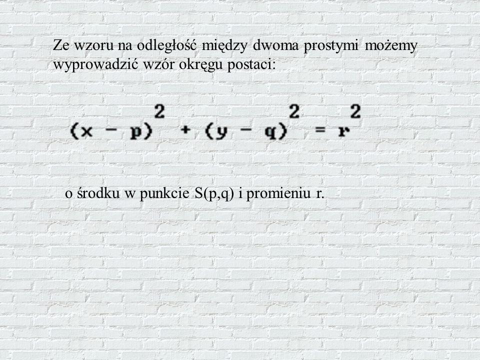 Ze wzoru na odległość między dwoma prostymi możemy wyprowadzić wzór okręgu postaci: o środku w punkcie S(p,q) i promieniu r.