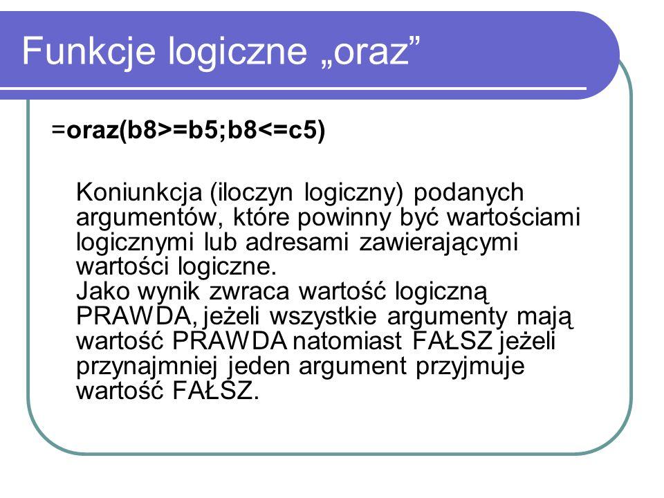 Funkcje logiczne oraz =oraz(b8>=b5;b8<=c5) Koniunkcja (iloczyn logiczny) podanych argumentów, które powinny być wartościami logicznymi lub adresami za