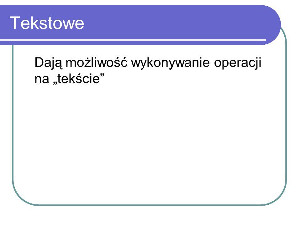 Tekstowe Dają możliwość wykonywanie operacji na tekście