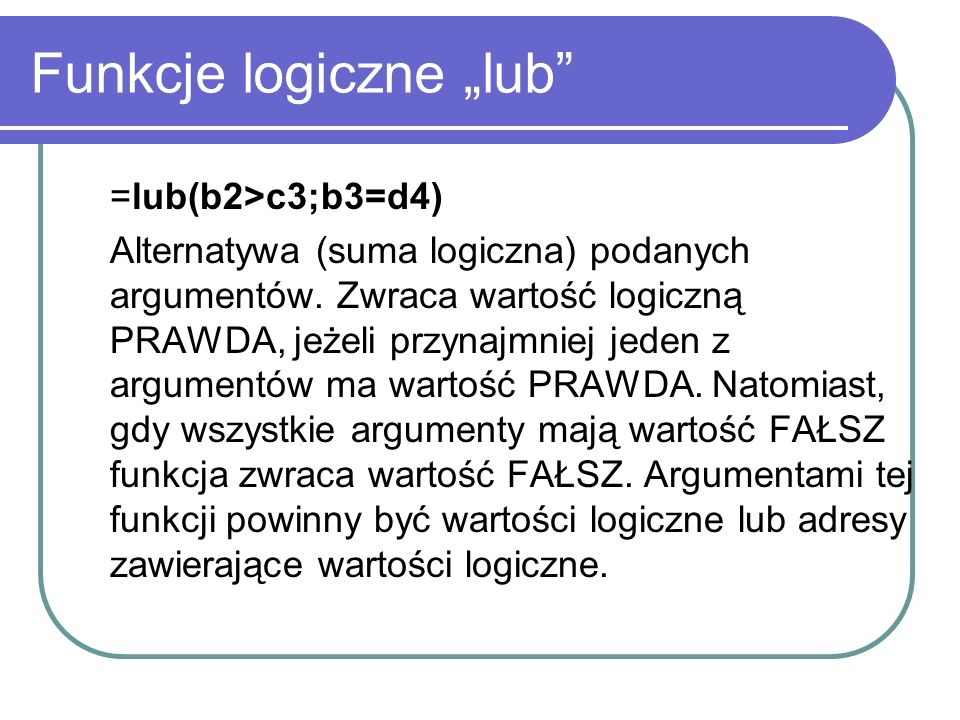 Funkcje logiczne lub =lub(b2>c3;b3=d4) Alternatywa (suma logiczna) podanych argumentów. Zwraca wartość logiczną PRAWDA, jeżeli przynajmniej jeden z ar