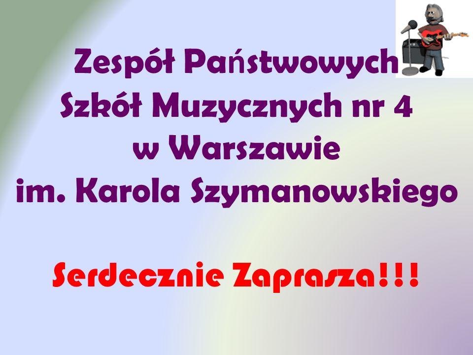 Zespół Pa ń stwowych Szkół Muzycznych nr 4 w Warszawie im. Karola Szymanowskiego Serdecznie Zaprasza!!!