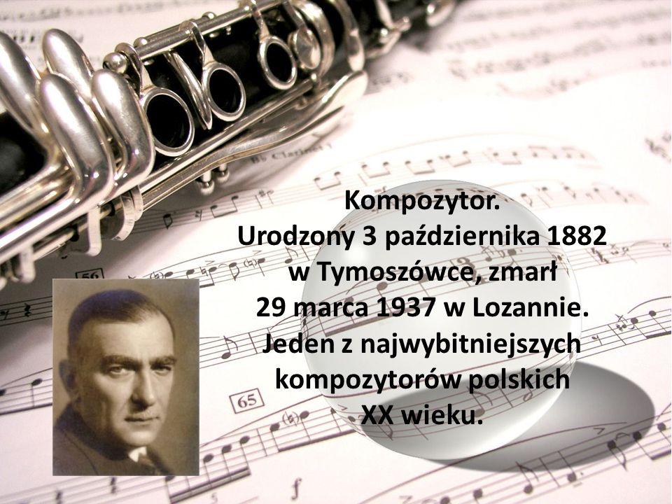 Kompozytor. Urodzony 3 października 1882 w Tymoszówce, zmarł 29 marca 1937 w Lozannie. Jeden z najwybitniejszych kompozytorów polskich XX wieku.