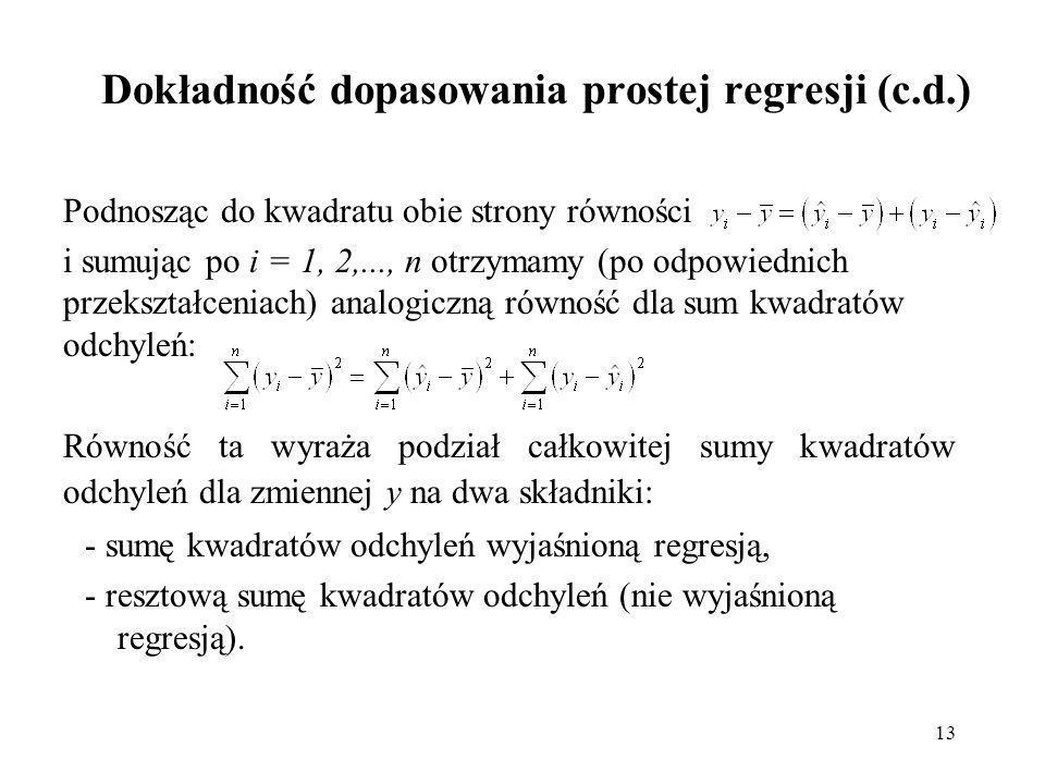 13 Dokładność dopasowania prostej regresji (c.d.) Podnosząc do kwadratu obie strony równości i sumując po i = 1, 2,..., n otrzymamy (po odpowiednich przekształceniach) analogiczną równość dla sum kwadratów odchyleń: Równość ta wyraża podział całkowitej sumy kwadratów odchyleń dla zmiennej y na dwa składniki: - sumę kwadratów odchyleń wyjaśnioną regresją, - resztową sumę kwadratów odchyleń (nie wyjaśnioną regresją).