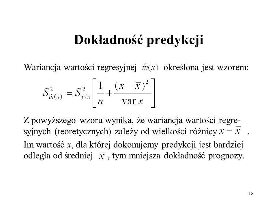18 Dokładność predykcji Wariancja wartości regresyjnej określona jest wzorem: Z powyższego wzoru wynika, że wariancja wartości regre- syjnych (teoretycznych) zależy od wielkości różnicy.