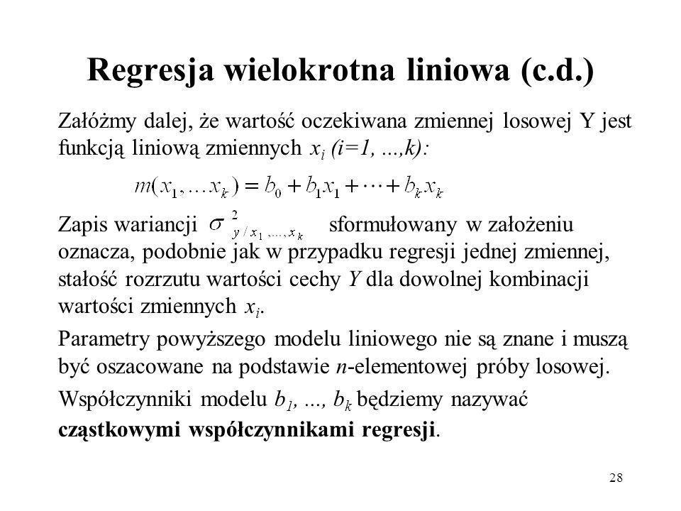 28 Regresja wielokrotna liniowa (c.d.) Załóżmy dalej, że wartość oczekiwana zmiennej losowej Y jest funkcją liniową zmiennych x i (i=1,...,k): Zapis wariancji sformułowany w założeniu oznacza, podobnie jak w przypadku regresji jednej zmiennej, stałość rozrzutu wartości cechy Y dla dowolnej kombinacji wartości zmiennych x i.
