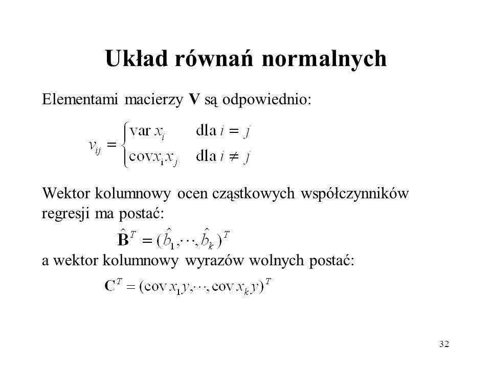 32 Układ równań normalnych Elementami macierzy V są odpowiednio: Wektor kolumnowy ocen cząstkowych współczynników regresji ma postać: a wektor kolumnowy wyrazów wolnych postać: