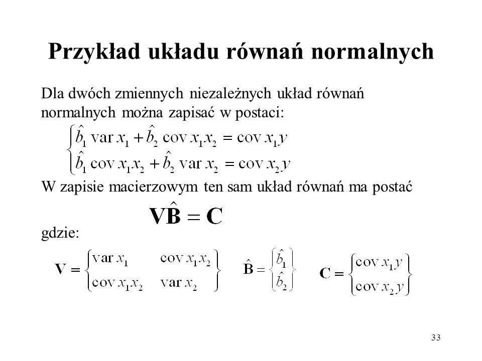 33 Przykład układu równań normalnych Dla dwóch zmiennych niezależnych układ równań normalnych można zapisać w postaci: W zapisie macierzowym ten sam układ równań ma postać gdzie: