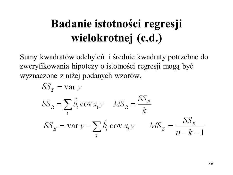 36 Badanie istotności regresji wielokrotnej (c.d.) Sumy kwadratów odchyleń i średnie kwadraty potrzebne do zweryfikowania hipotezy o istotności regresji mogą być wyznaczone z niżej podanych wzorów.