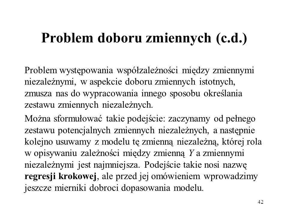 42 Problem doboru zmiennych (c.d.) Problem występowania współzależności między zmiennymi niezależnymi, w aspekcie doboru zmiennych istotnych, zmusza nas do wypracowania innego sposobu określania zestawu zmiennych niezależnych.