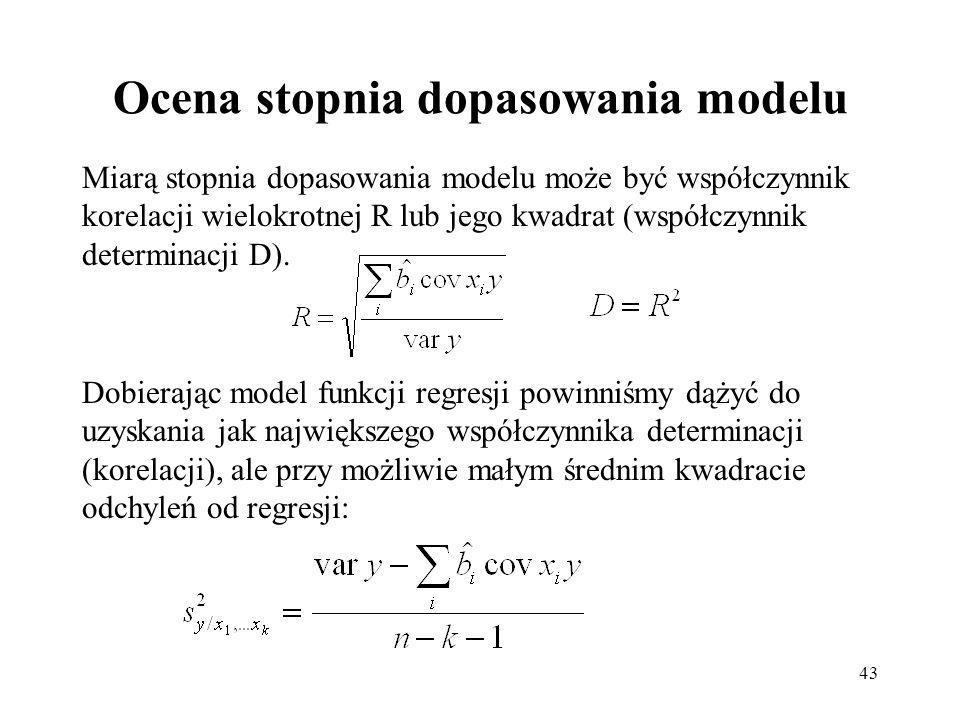 43 Ocena stopnia dopasowania modelu Miarą stopnia dopasowania modelu może być współczynnik korelacji wielokrotnej R lub jego kwadrat (współczynnik determinacji D).