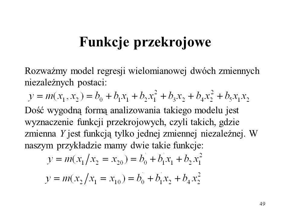 49 Funkcje przekrojowe Rozważmy model regresji wielomianowej dwóch zmiennych niezależnych postaci: Dość wygodną formą analizowania takiego modelu jest wyznaczenie funkcji przekrojowych, czyli takich, gdzie zmienna Y jest funkcją tylko jednej zmiennej niezależnej.