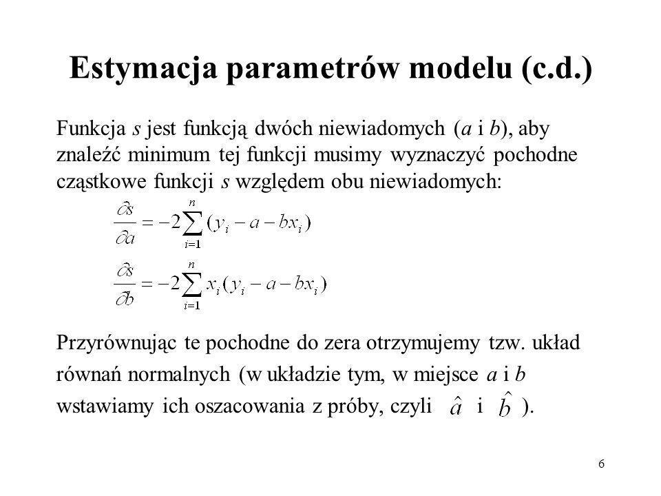 6 Estymacja parametrów modelu (c.d.) Funkcja s jest funkcją dwóch niewiadomych (a i b), aby znaleźć minimum tej funkcji musimy wyznaczyć pochodne cząstkowe funkcji s względem obu niewiadomych: Przyrównując te pochodne do zera otrzymujemy tzw.