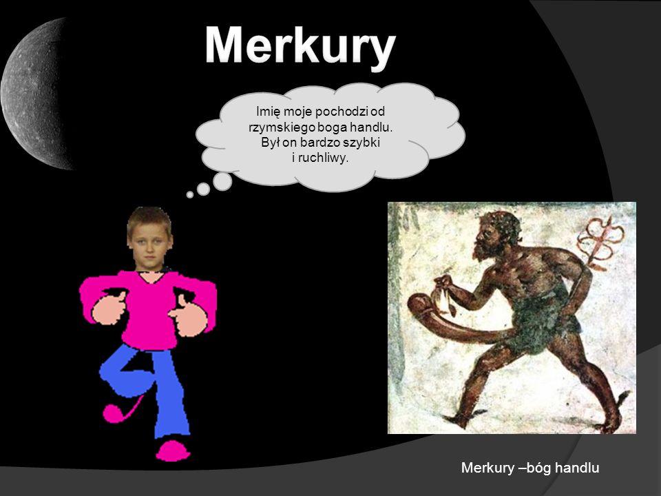 Merkury –bóg handlu Imię moje pochodzi od rzymskiego boga handlu. Był on bardzo szybki i ruchliwy.