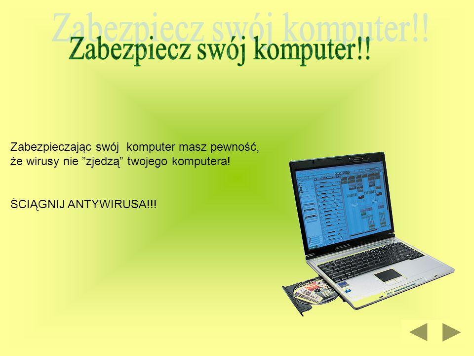 Zabezpieczając swój komputer masz pewność, że wirusy nie zjedzą twojego komputera! ŚCIĄGNIJ ANTYWIRUSA!!!