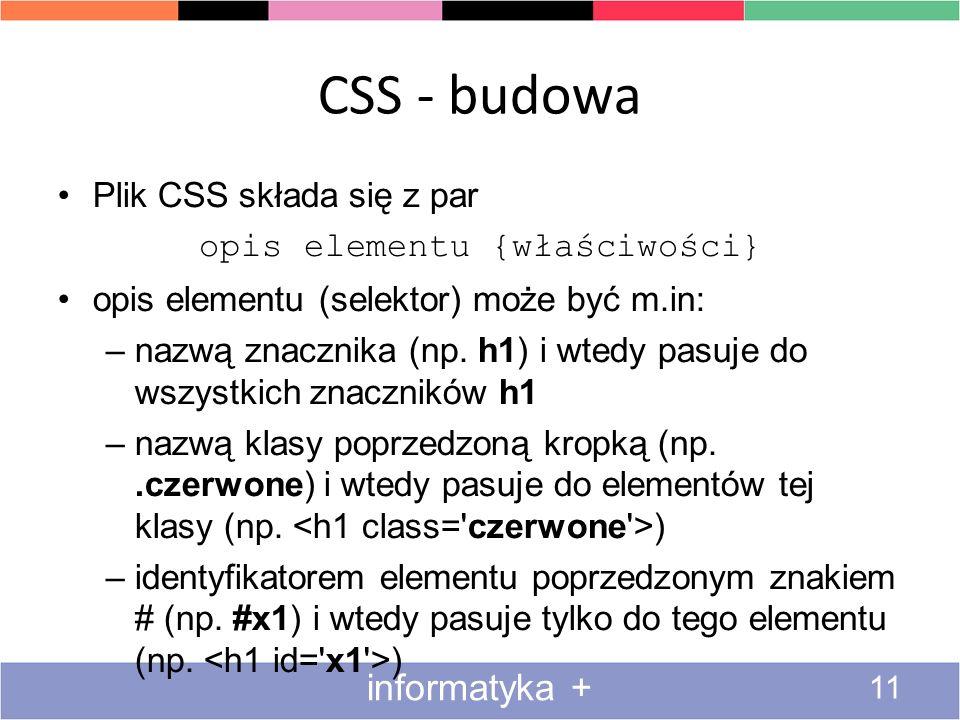 CSS - budowa 11 informatyka + Plik CSS składa się z par opis elementu {właściwości} opis elementu (selektor) może być m.in: –nazwą znacznika (np. h1)