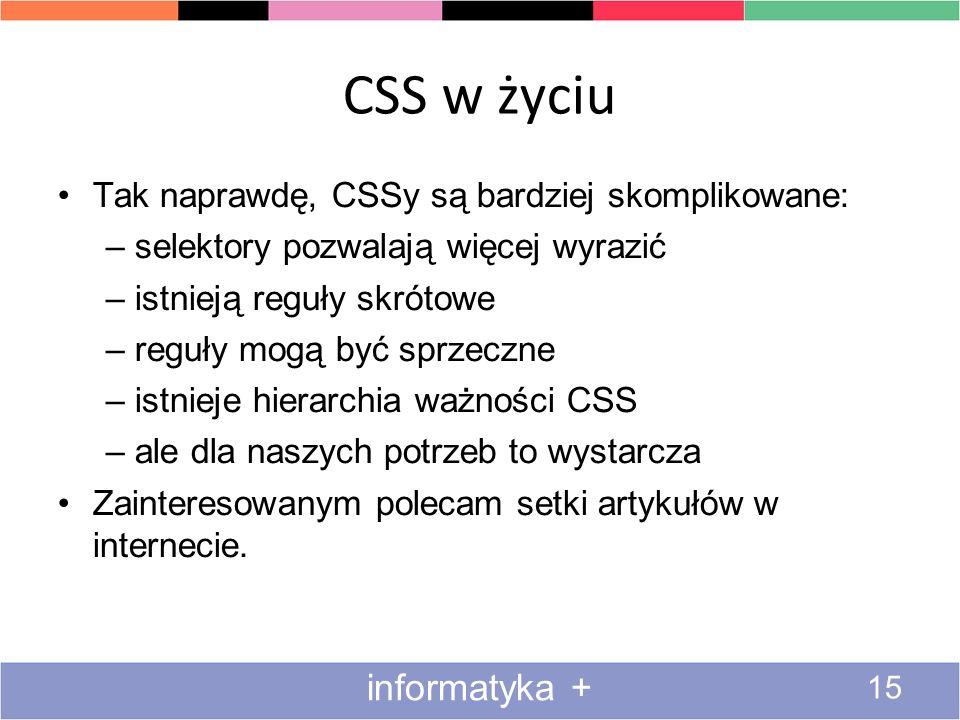 CSS w życiu 15 informatyka + Tak naprawdę, CSSy są bardziej skomplikowane: –selektory pozwalają więcej wyrazić –istnieją reguły skrótowe –reguły mogą