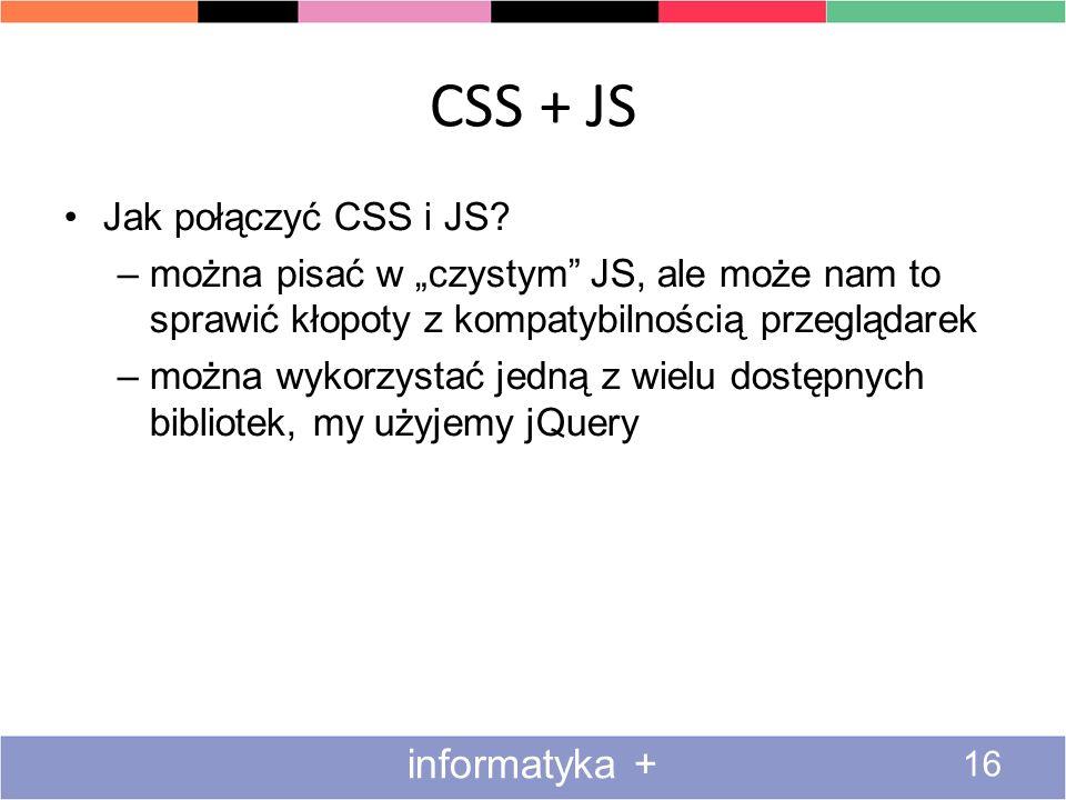 CSS + JS 16 informatyka + Jak połączyć CSS i JS? –można pisać w czystym JS, ale może nam to sprawić kłopoty z kompatybilnością przeglądarek –można wyk
