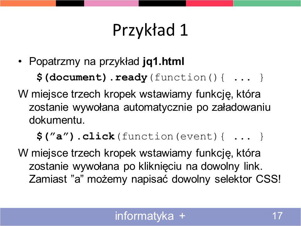 Przykład 1 17 informatyka + Popatrzmy na przykład jq1.html $(document).ready(function(){... } W miejsce trzech kropek wstawiamy funkcję, która zostani