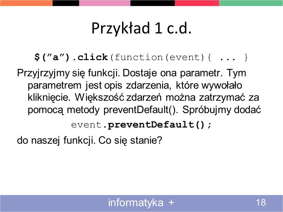 Przykład 1 c.d. 18 informatyka + $(a).click(function(event){... } Przyjrzyjmy się funkcji. Dostaje ona parametr. Tym parametrem jest opis zdarzenia, k